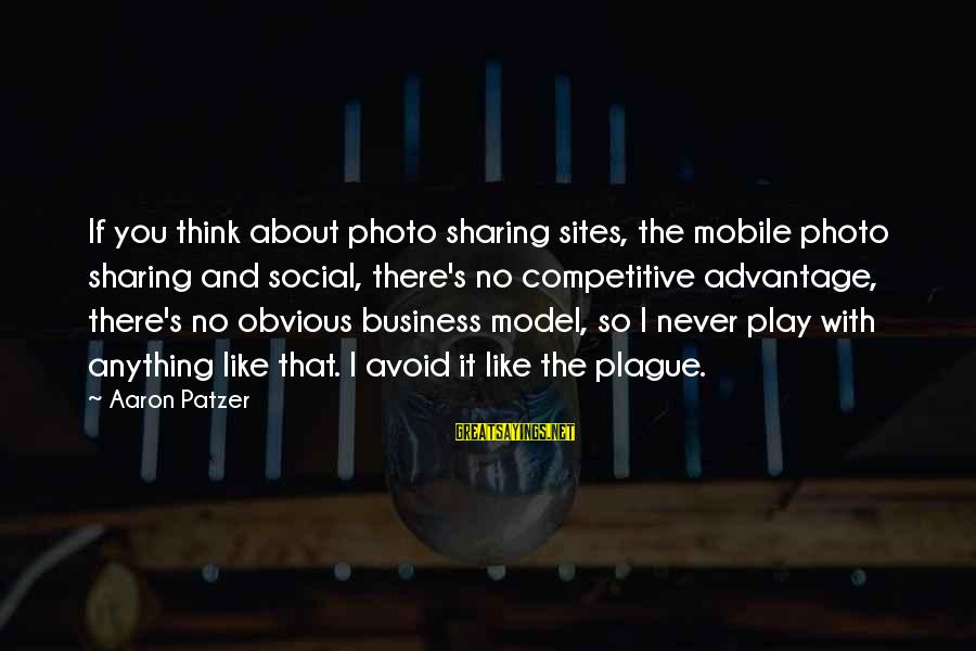 Patzer Sayings By Aaron Patzer: If you think about photo sharing sites, the mobile photo sharing and social, there's no