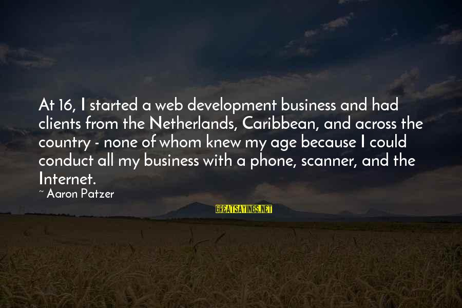 Patzer Sayings By Aaron Patzer: At 16, I started a web development business and had clients from the Netherlands, Caribbean,