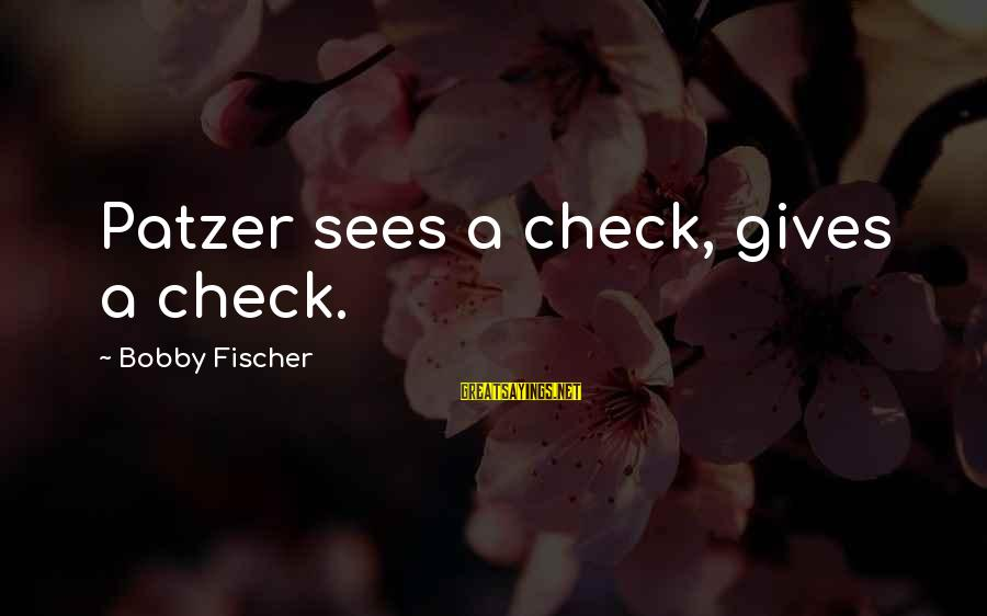 Patzer Sayings By Bobby Fischer: Patzer sees a check, gives a check.