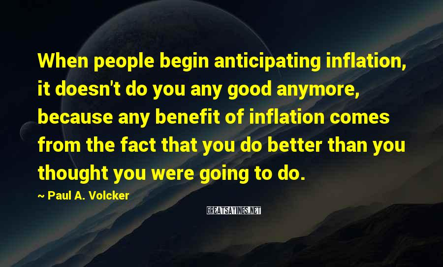 Paul A. Volcker Sayings: When people begin anticipating inflation, it doesn't do you any good anymore, because any benefit