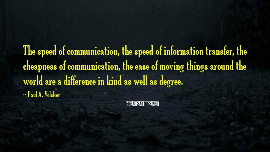 Paul A. Volcker Sayings: The speed of communication, the speed of information transfer, the cheapness of communication, the ease
