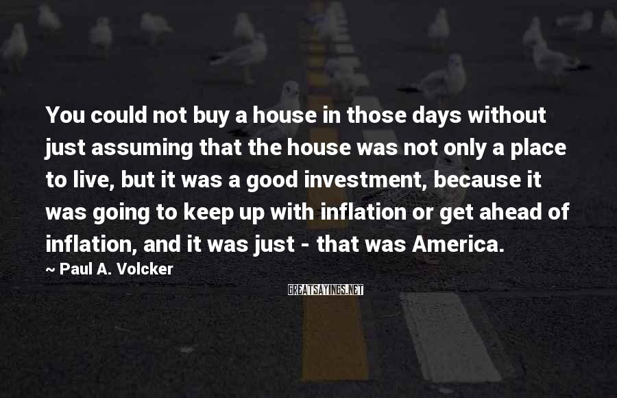 Paul A. Volcker Sayings: You could not buy a house in those days without just assuming that the house