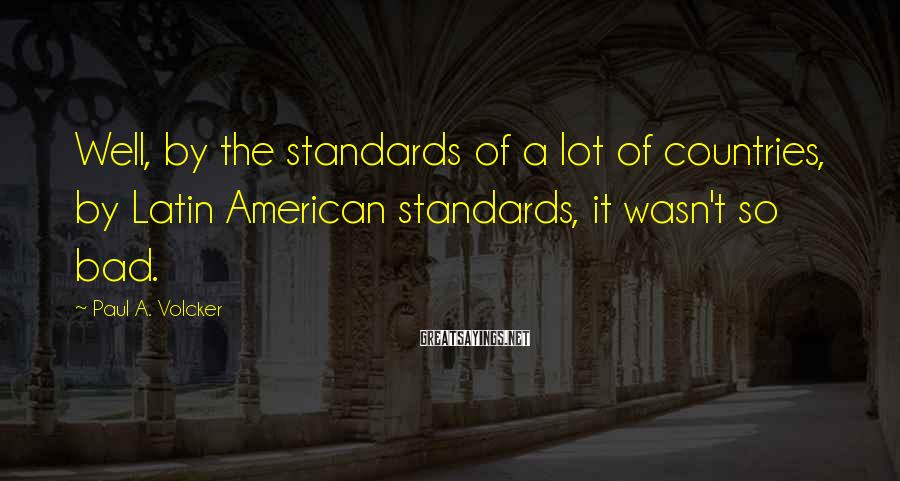 Paul A. Volcker Sayings: Well, by the standards of a lot of countries, by Latin American standards, it wasn't
