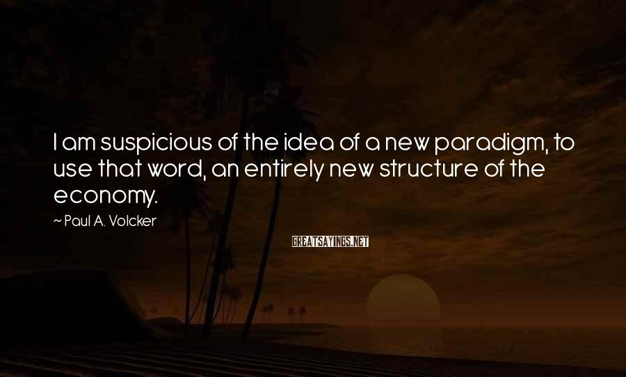 Paul A. Volcker Sayings: I am suspicious of the idea of a new paradigm, to use that word, an