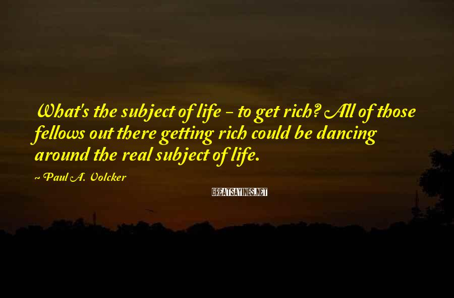 Paul A. Volcker Sayings: What's the subject of life - to get rich? All of those fellows out there
