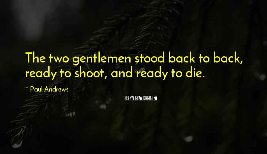 Paul Andrews Sayings: The two gentlemen stood back to back, ready to shoot, and ready to die.
