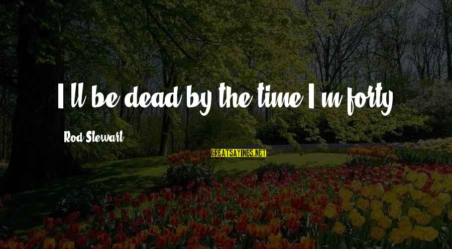 Paul Berenger Sayings By Rod Stewart: I'll be dead by the time I'm forty.