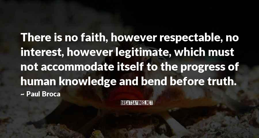 Paul Broca Sayings: There is no faith, however respectable, no interest, however legitimate, which must not accommodate itself