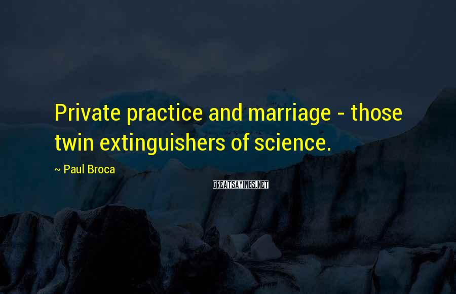 Paul Broca Sayings: Private practice and marriage - those twin extinguishers of science.