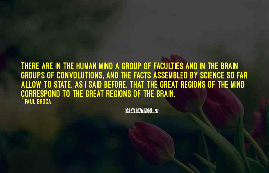 Paul Broca Sayings: There are in the human mind a group of faculties and in the brain groups