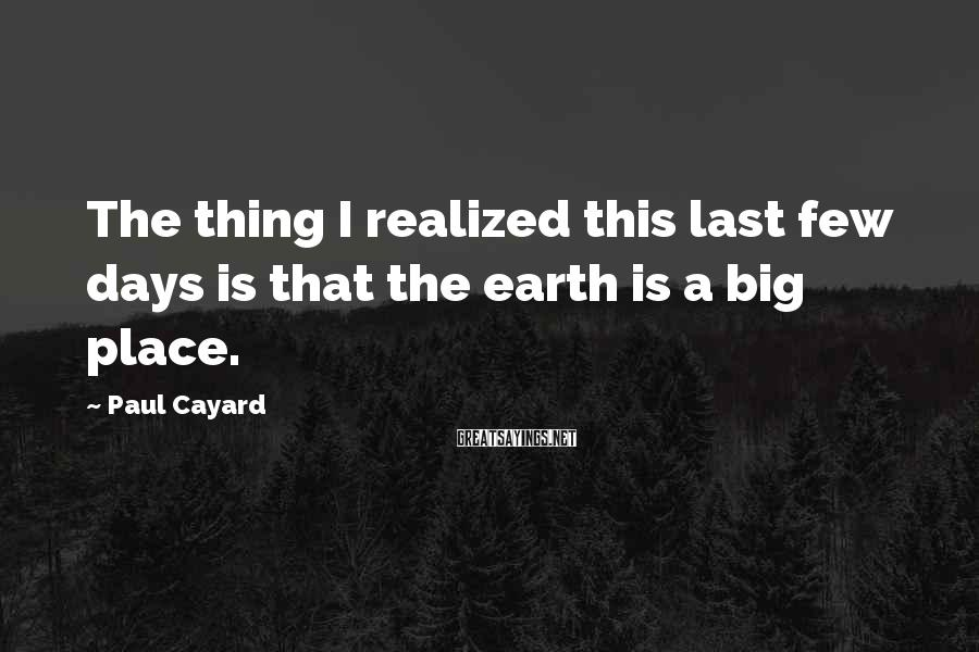 Paul Cayard Sayings: The thing I realized this last few days is that the earth is a big