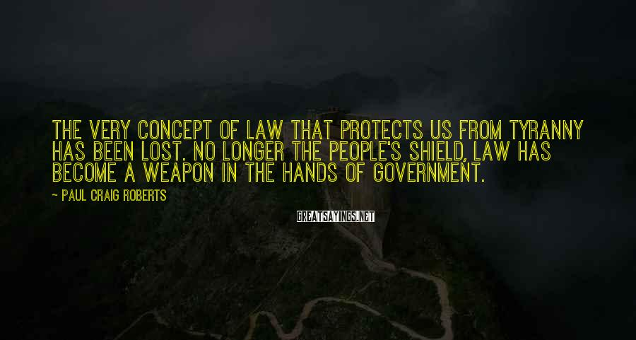 Paul Craig Roberts Sayings: The very concept of law that protects us from tyranny has been lost. No longer