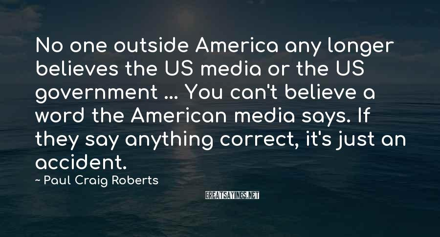 Paul Craig Roberts Sayings: No one outside America any longer believes the US media or the US government ...
