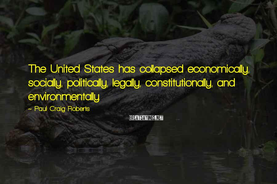Paul Craig Roberts Sayings: The United States has collapsed economically, socially, politically, legally, constitutionally, and environmentally.