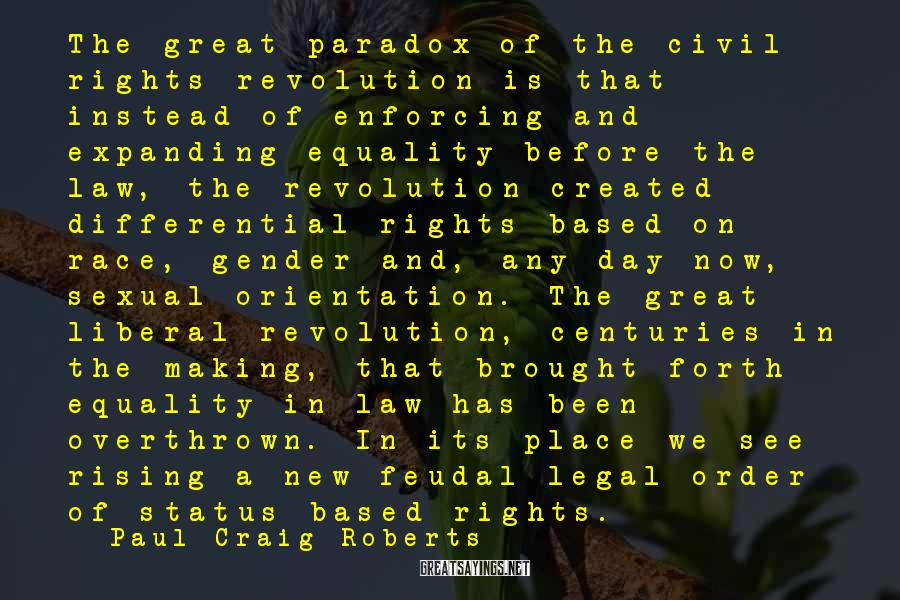 Paul Craig Roberts Sayings: The great paradox of the civil rights revolution is that instead of enforcing and expanding