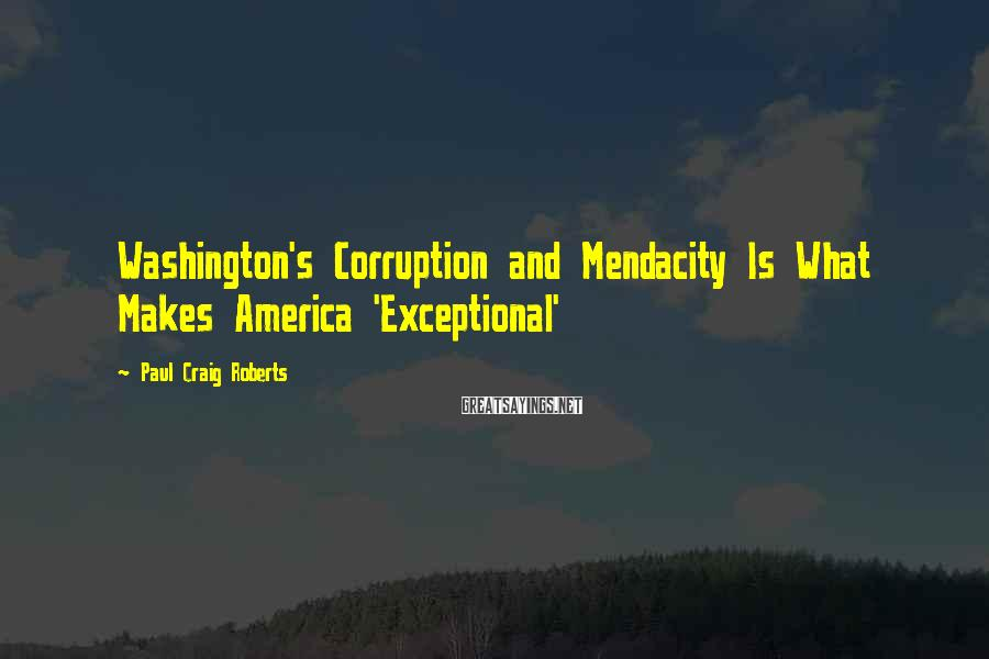 Paul Craig Roberts Sayings: Washington's Corruption and Mendacity Is What Makes America 'Exceptional'