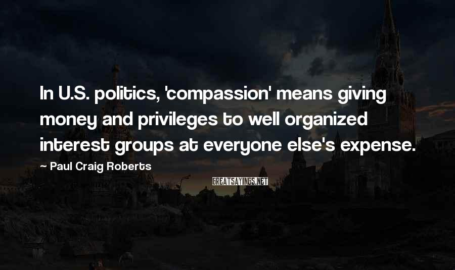 Paul Craig Roberts Sayings: In U.S. politics, 'compassion' means giving money and privileges to well organized interest groups at
