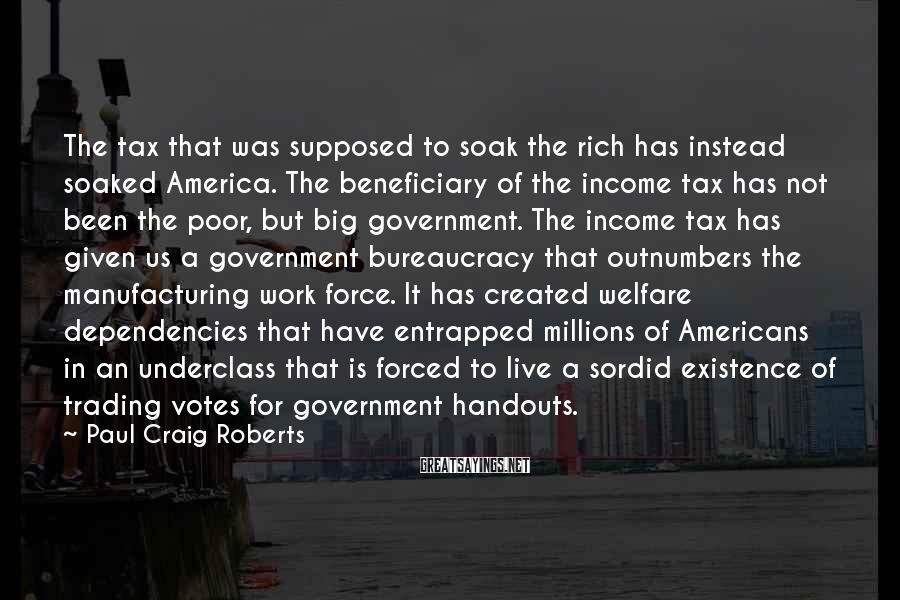 Paul Craig Roberts Sayings: The tax that was supposed to soak the rich has instead soaked America. The beneficiary