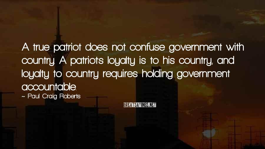Paul Craig Roberts Sayings: A true patriot does not confuse government with country. A patriot's loyalty is to his