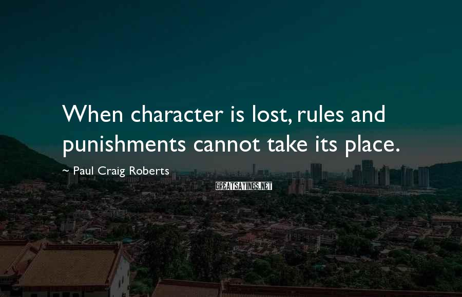 Paul Craig Roberts Sayings: When character is lost, rules and punishments cannot take its place.