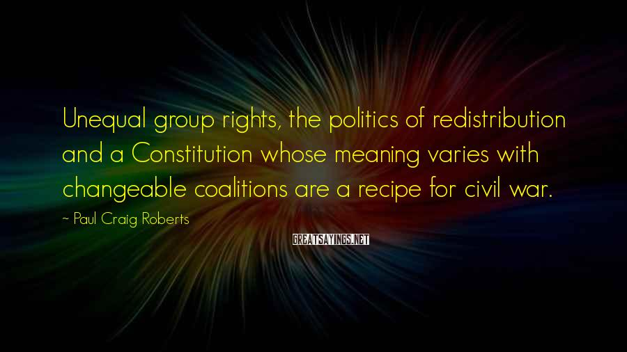 Paul Craig Roberts Sayings: Unequal group rights, the politics of redistribution and a Constitution whose meaning varies with changeable