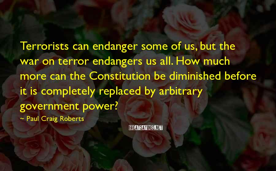 Paul Craig Roberts Sayings: Terrorists can endanger some of us, but the war on terror endangers us all. How