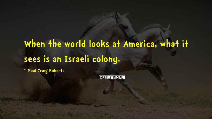 Paul Craig Roberts Sayings: When the world looks at America, what it sees is an Israeli colony.