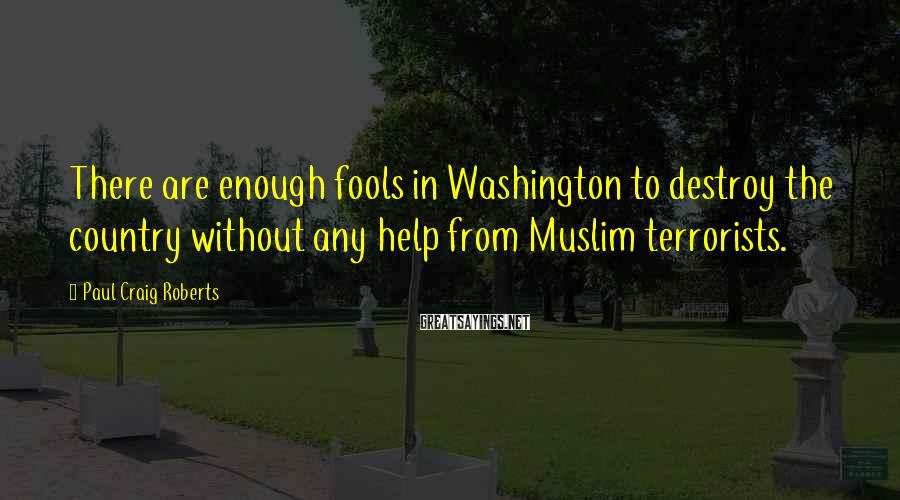 Paul Craig Roberts Sayings: There are enough fools in Washington to destroy the country without any help from Muslim