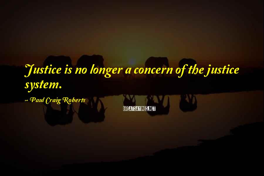 Paul Craig Roberts Sayings: Justice is no longer a concern of the justice system.