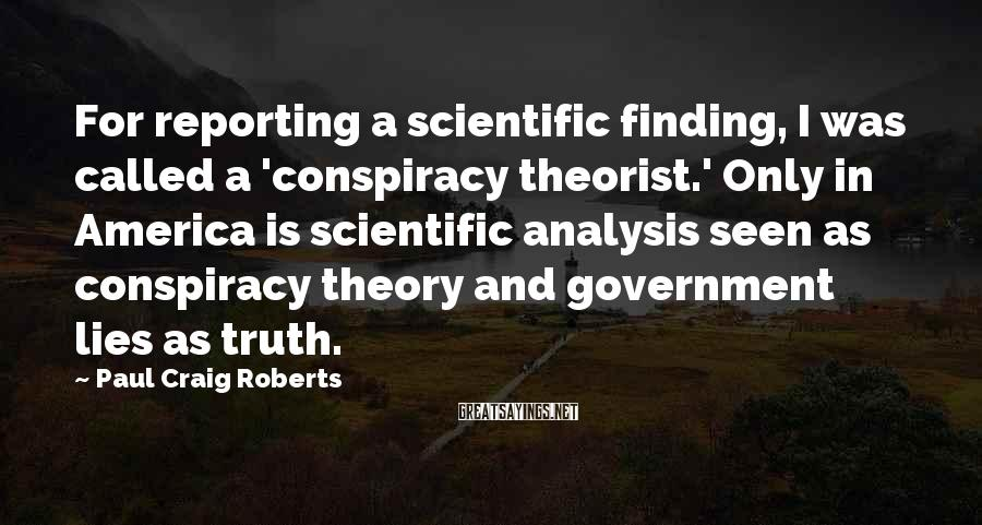 Paul Craig Roberts Sayings: For reporting a scientific finding, I was called a 'conspiracy theorist.' Only in America is