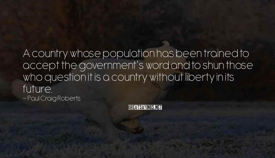 Paul Craig Roberts Sayings: A country whose population has been trained to accept the government's word and to shun