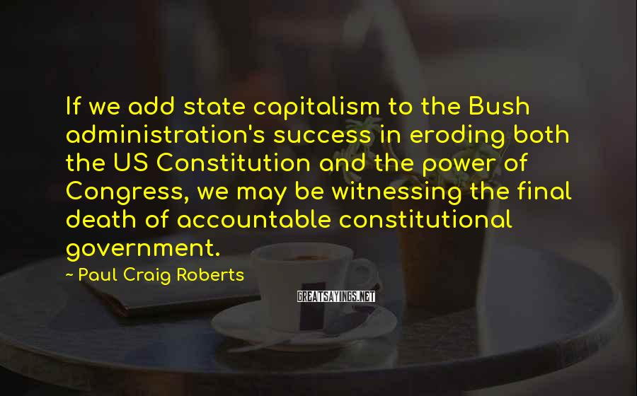 Paul Craig Roberts Sayings: If we add state capitalism to the Bush administration's success in eroding both the US