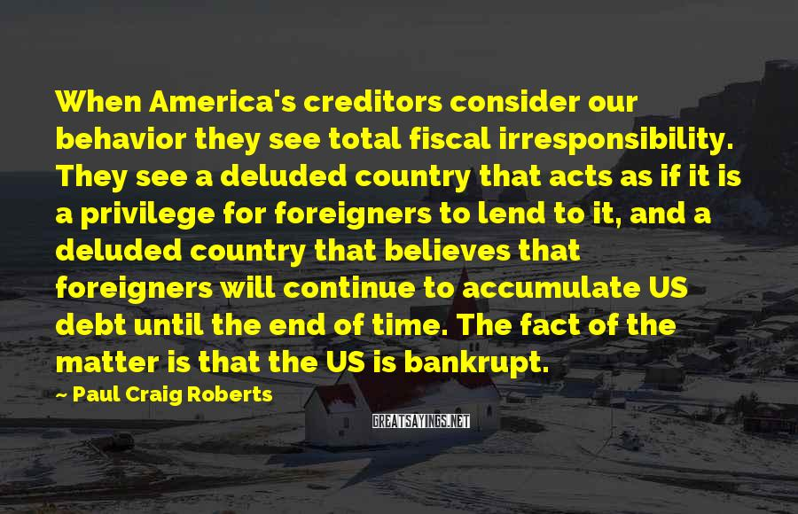 Paul Craig Roberts Sayings: When America's creditors consider our behavior they see total fiscal irresponsibility. They see a deluded