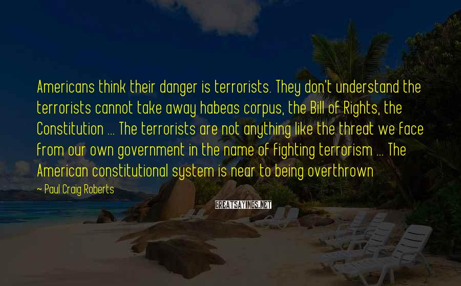 Paul Craig Roberts Sayings: Americans think their danger is terrorists. They don't understand the terrorists cannot take away habeas