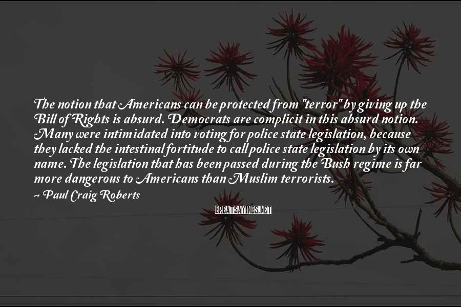 """Paul Craig Roberts Sayings: The notion that Americans can be protected from """"terror"""" by giving up the Bill of"""