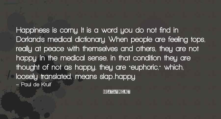 Paul De Kruif Sayings: Happiness is corny. It is a word you do not find in Dorland's medical dictionary.
