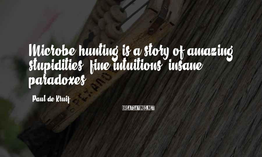 Paul De Kruif Sayings: Microbe hunting is a story of amazing stupidities, fine intuitions, insane paradoxes.