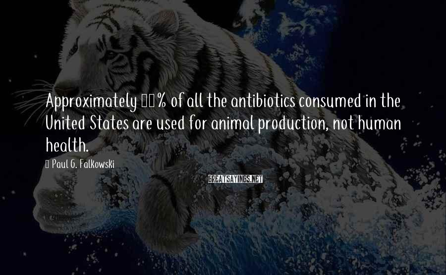 Paul G. Falkowski Sayings: Approximately 80% of all the antibiotics consumed in the United States are used for animal