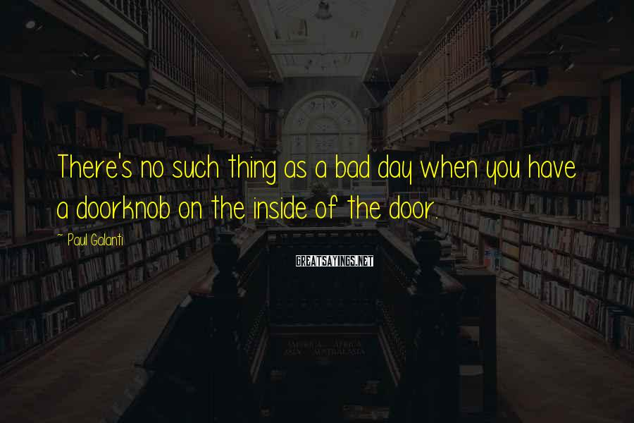 Paul Galanti Sayings: There's no such thing as a bad day when you have a doorknob on the