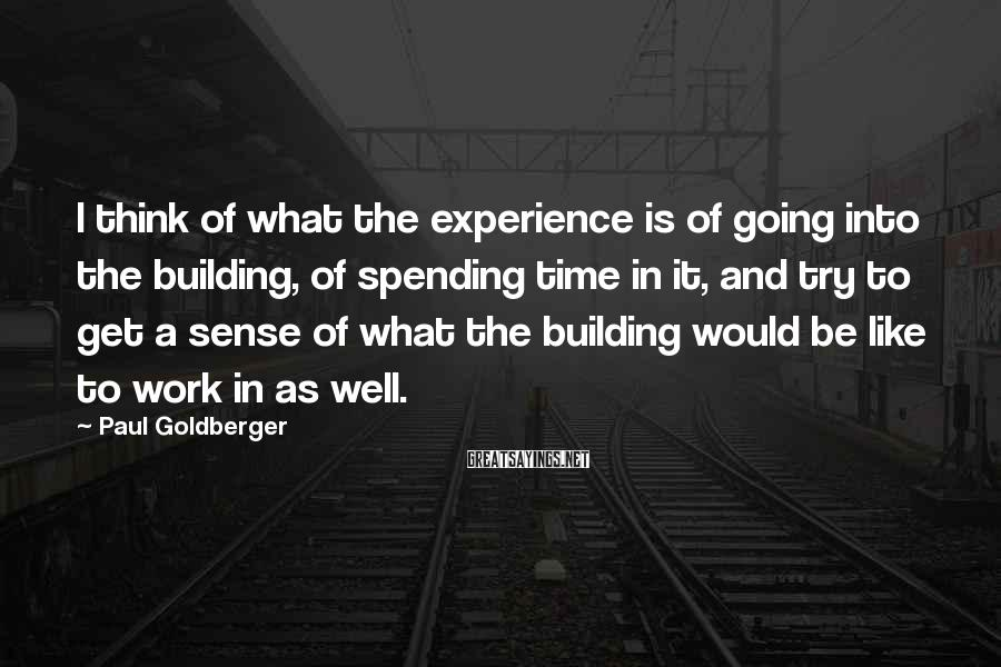 Paul Goldberger Sayings: I think of what the experience is of going into the building, of spending time