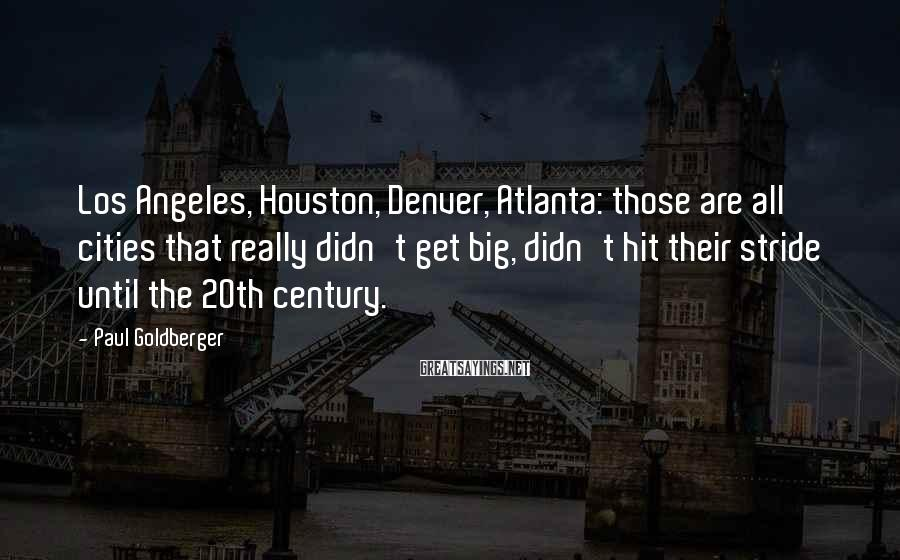 Paul Goldberger Sayings: Los Angeles, Houston, Denver, Atlanta: those are all cities that really didn't get big, didn't