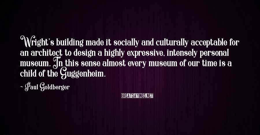 Paul Goldberger Sayings: Wright's building made it socially and culturally acceptable for an architect to design a highly