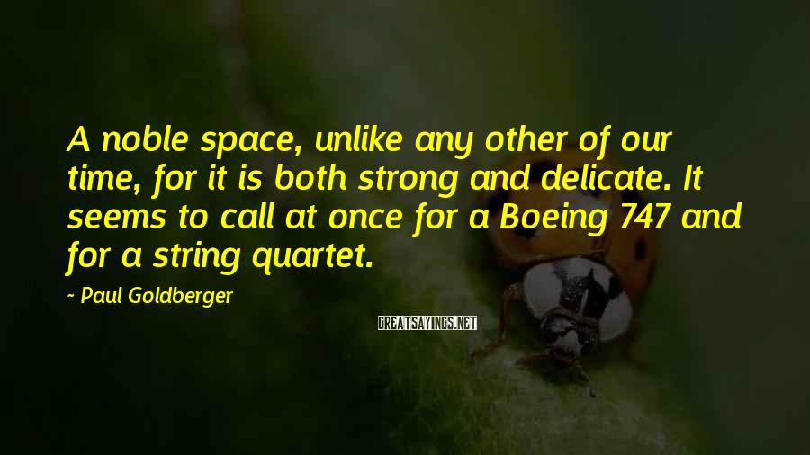 Paul Goldberger Sayings: A noble space, unlike any other of our time, for it is both strong and