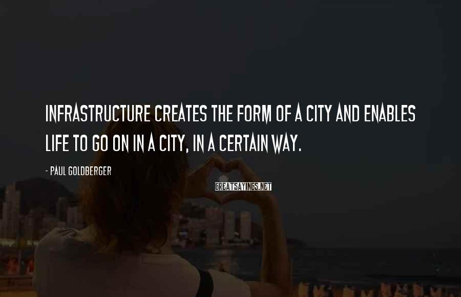 Paul Goldberger Sayings: Infrastructure creates the form of a city and enables life to go on in a