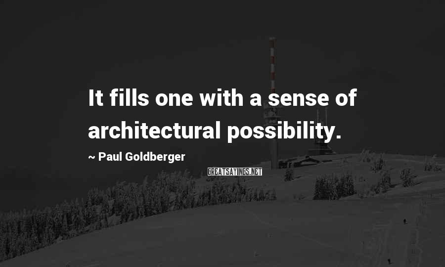 Paul Goldberger Sayings: It fills one with a sense of architectural possibility.