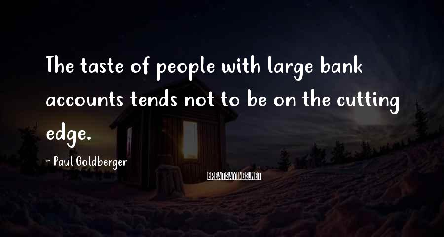 Paul Goldberger Sayings: The taste of people with large bank accounts tends not to be on the cutting