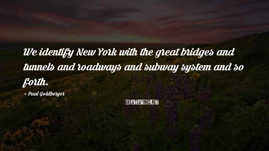 Paul Goldberger Sayings: We identify New York with the great bridges and tunnels and roadways and subway system