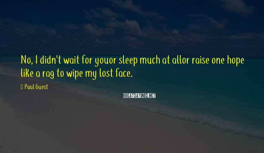Paul Guest Sayings: No, I didn't wait for youor sleep much at allor raise one hope like a