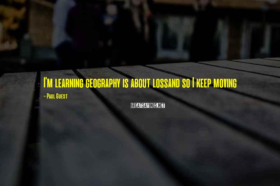 Paul Guest Sayings: I'm learning geography is about lossand so I keep moving