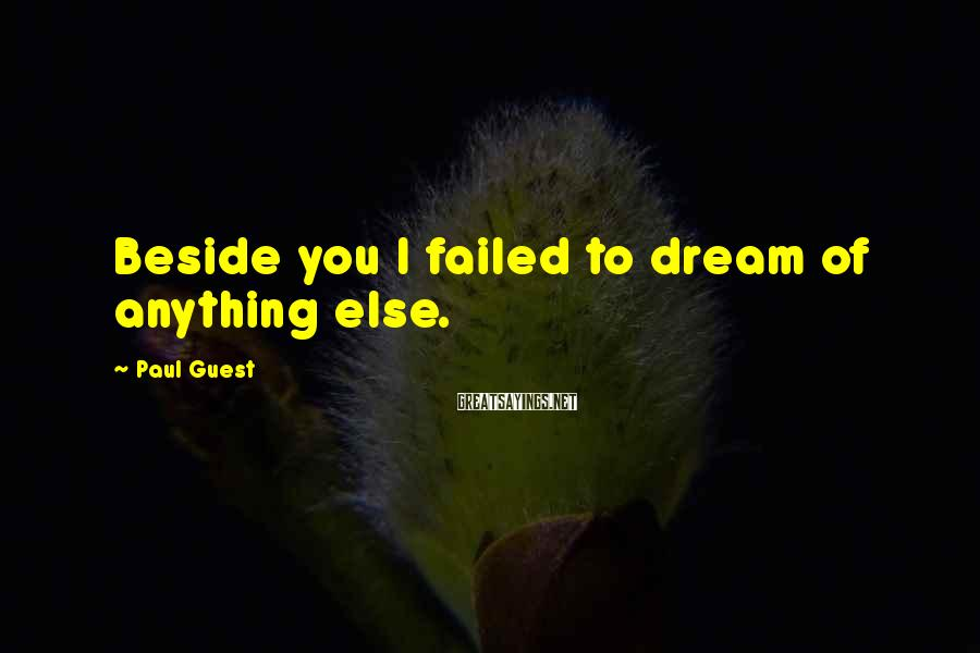 Paul Guest Sayings: Beside you I failed to dream of anything else.